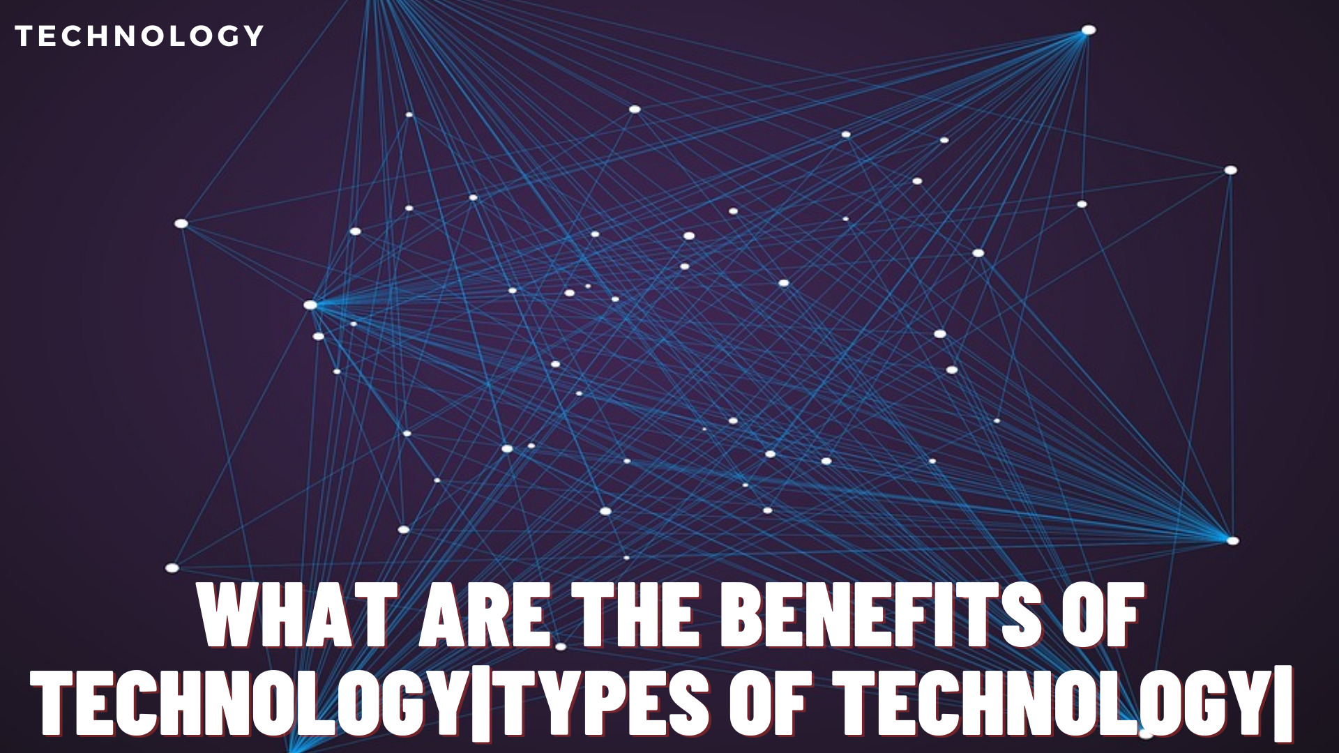 What are the benefits of technology | Types of technology?